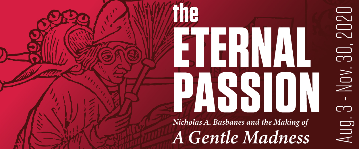 "The Eternal Passion: Nicholas A. Basbanes and the Making of ""A Gentle Madness"". An exhibit at Cushing Library, August 3 to November 30."