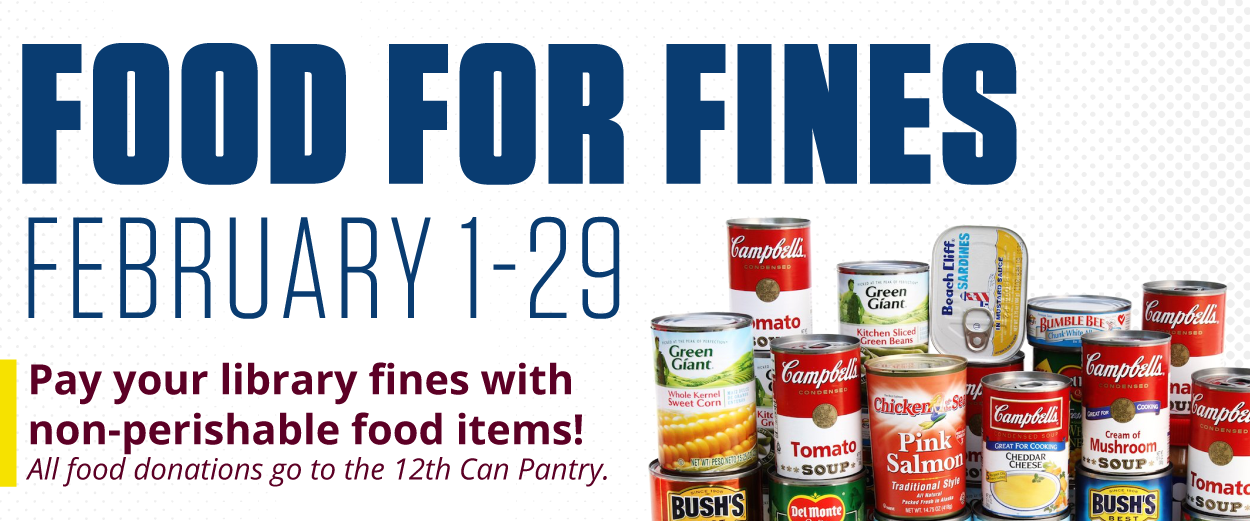 Food for Fines - February 1-29. Pay your library fines with non-perishable food items! All food donations go to the 12th Can Pantry.