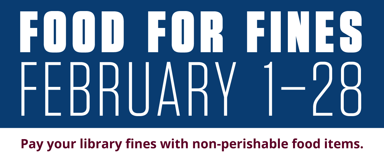 Food for Fines. February 1–28. Pay your library fines with non-perishable food items.