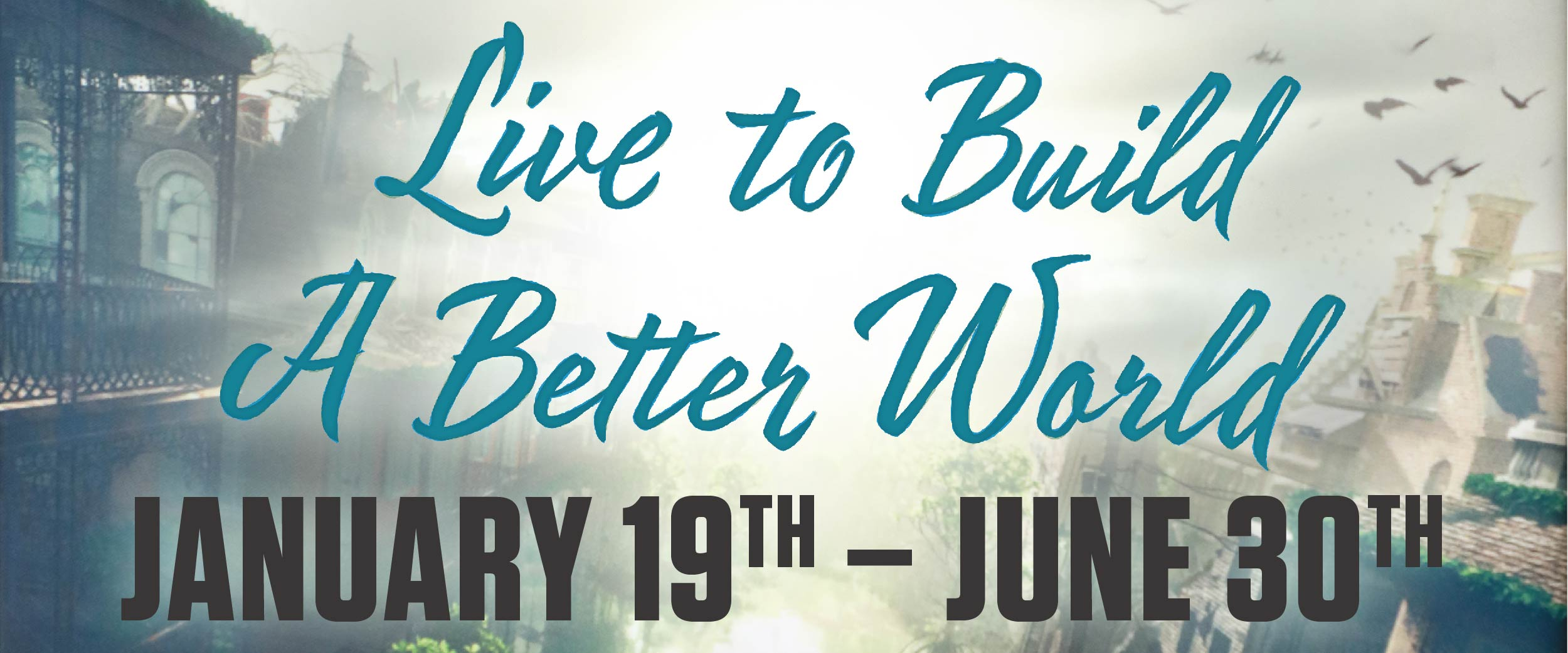 Live to Build a Better World exhibit January 19 - June 30